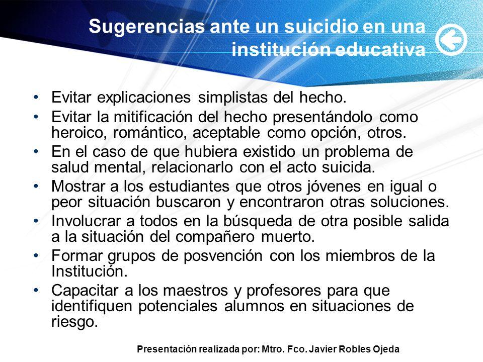 Presentación realizada por: Mtro. Fco. Javier Robles Ojeda Sugerencias ante un suicidio en una institución educativa Evitar explicaciones simplistas d