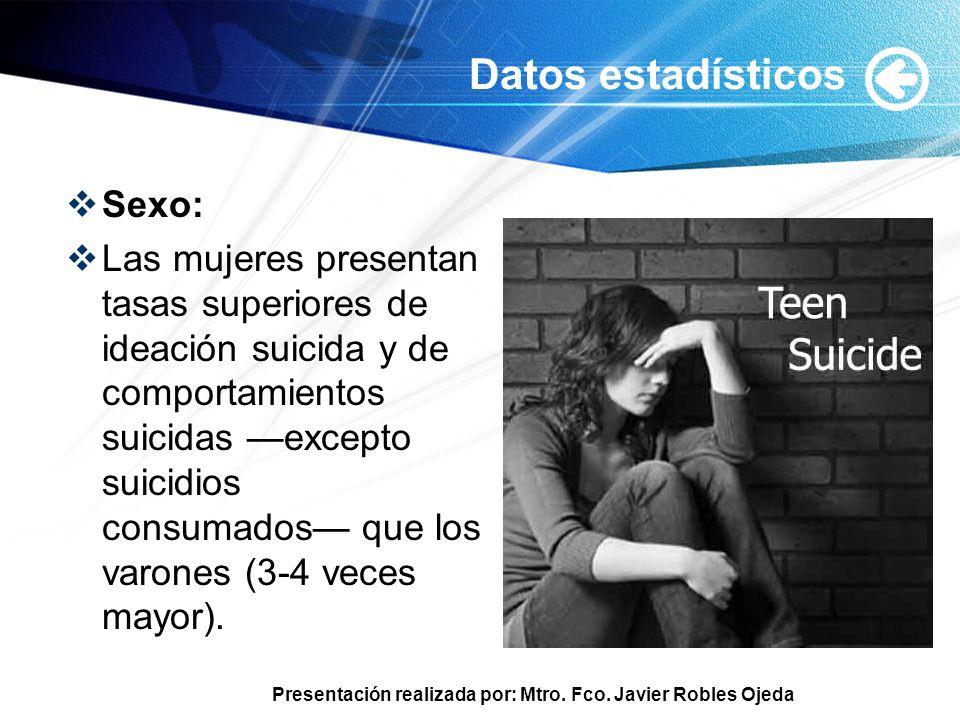 Presentación realizada por: Mtro. Fco. Javier Robles Ojeda Datos estadísticos Sexo: Las mujeres presentan tasas superiores de ideación suicida y de co