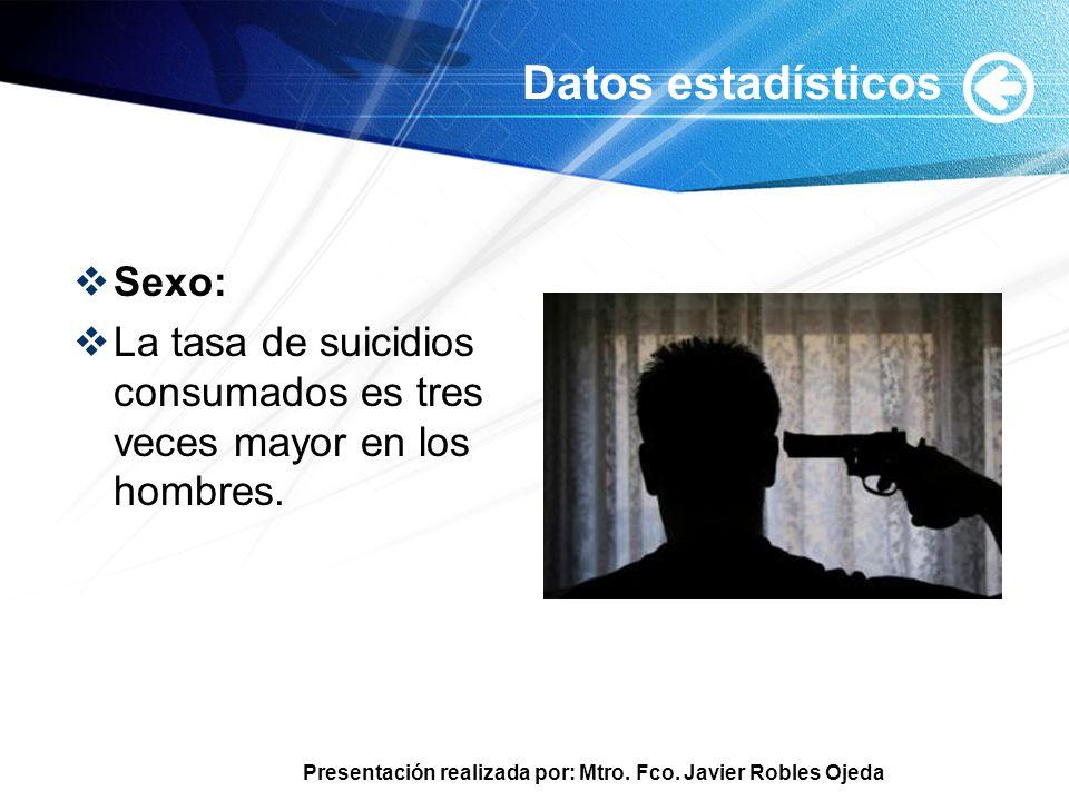Presentación realizada por: Mtro. Fco. Javier Robles Ojeda Datos estadísticos Sexo: La tasa de suicidios consumados es tres veces mayor en los hombres