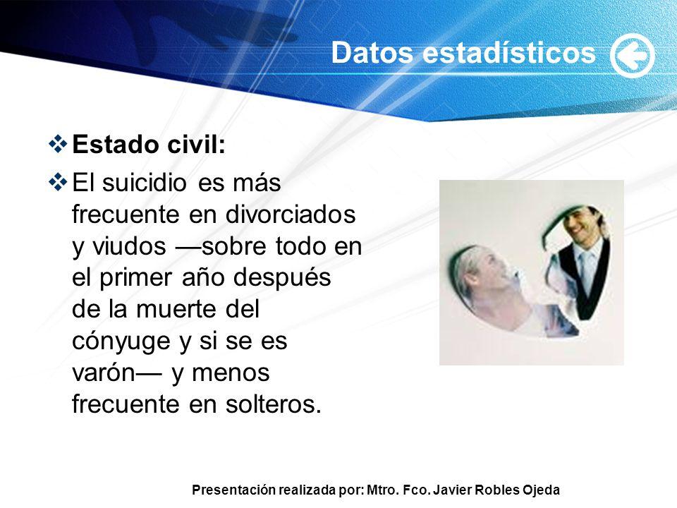 Presentación realizada por: Mtro. Fco. Javier Robles Ojeda Datos estadísticos Estado civil: El suicidio es más frecuente en divorciados y viudos sobre