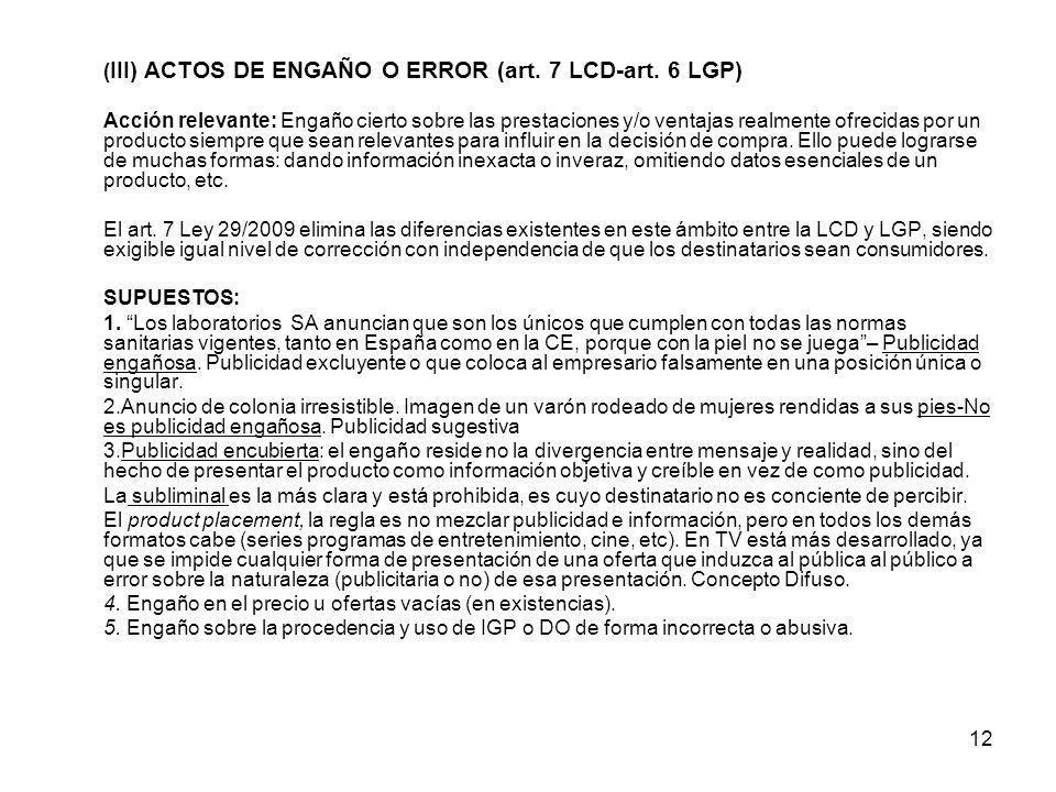 12 ( III) ACTOS DE ENGAÑO O ERROR (art. 7 LCD-art. 6 LGP) Acción relevante: Engaño cierto sobre las prestaciones y/o ventajas realmente ofrecidas por