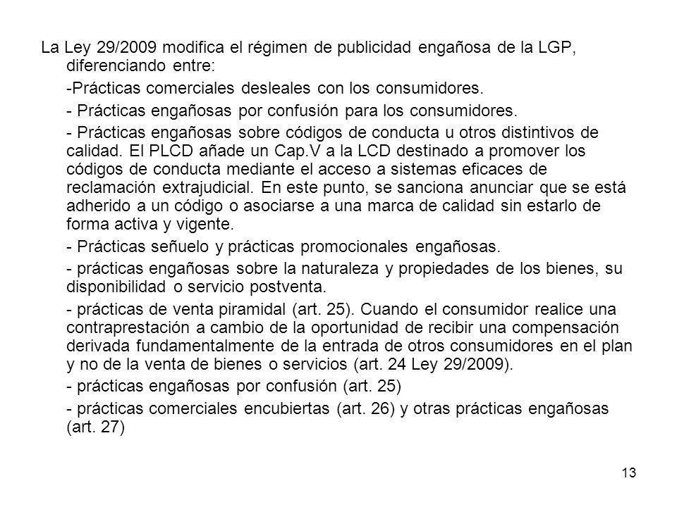 13 La Ley 29/2009 modifica el régimen de publicidad engañosa de la LGP, diferenciando entre: -Prácticas comerciales desleales con los consumidores. -