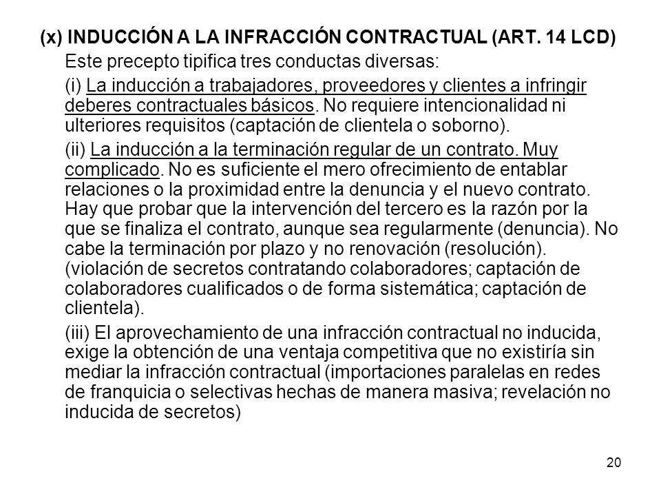 20 (x) INDUCCIÓN A LA INFRACCIÓN CONTRACTUAL (ART. 14 LCD) Este precepto tipifica tres conductas diversas: (i) La inducción a trabajadores, proveedore