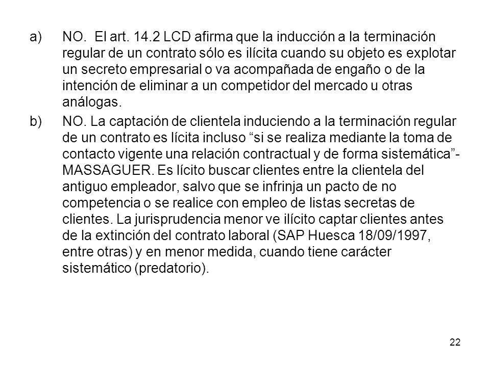22 a)NO. El art. 14.2 LCD afirma que la inducción a la terminación regular de un contrato sólo es ilícita cuando su objeto es explotar un secreto empr