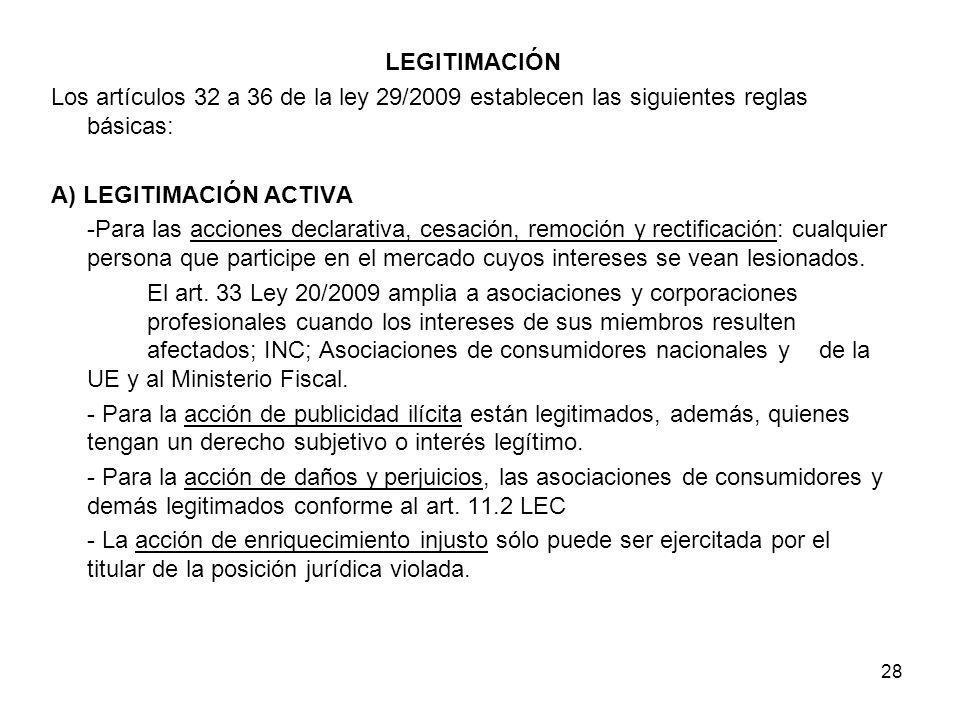 28 LEGITIMACIÓN Los artículos 32 a 36 de la ley 29/2009 establecen las siguientes reglas básicas: A) LEGITIMACIÓN ACTIVA -Para las acciones declarativ