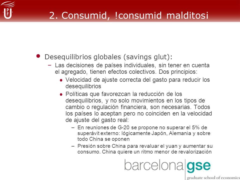 2. Consumid, !consumid malditos¡ Desequilibrios globales (savings glut): – Las decisiones de países individuales, sin tener en cuenta el agregado, tie