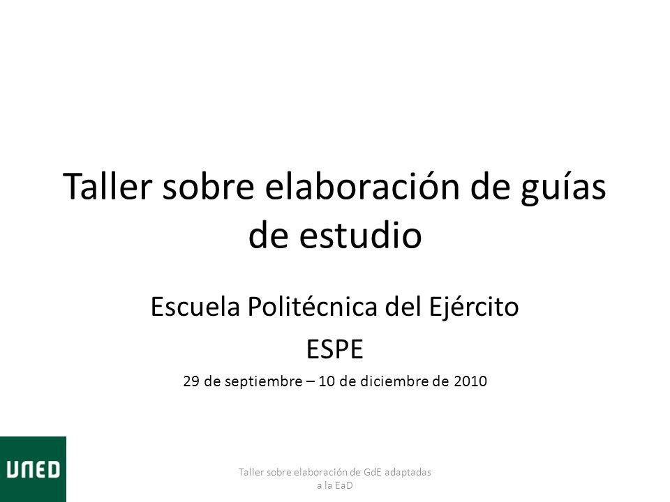 Taller sobre elaboración de guías de estudio Escuela Politécnica del Ejército ESPE 29 de septiembre – 10 de diciembre de 2010 Taller sobre elaboración de GdE adaptadas a la EaD