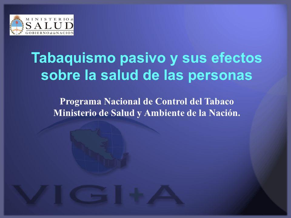 Tabaquismo pasivo y sus efectos sobre la salud de las personas Programa Nacional de Control del Tabaco Ministerio de Salud y Ambiente de la Nación.
