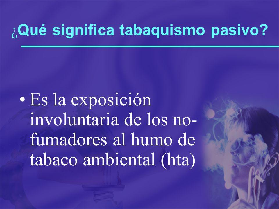 ¿ Qué significa tabaquismo pasivo? Es la exposición involuntaria de los no- fumadores al humo de tabaco ambiental (hta)