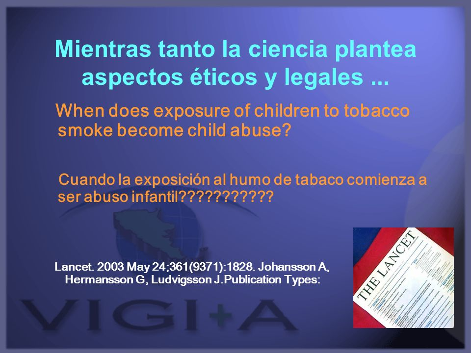 Mientras tanto la ciencia plantea aspectos éticos y legales... When does exposure of children to tobacco smoke become child abuse? Cuando la exposició