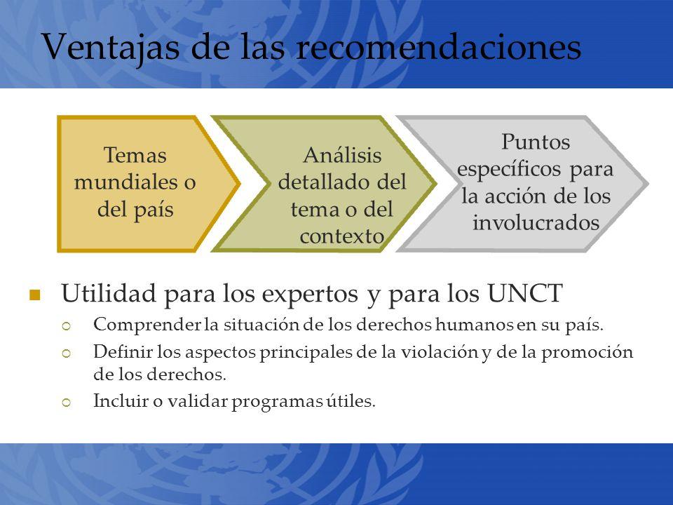 Ventajas de las recomendaciones Utilidad para los expertos y para los UNCT Comprender la situación de los derechos humanos en su país.