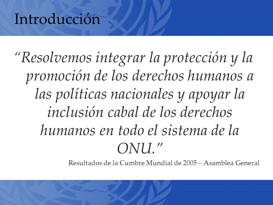 Introducción Resolvemos integrar la protección y la promoción de los derechos humanos a las políticas nacionales y apoyar la inclusión cabal de los derechos humanos en todo el sistema de la ONU.