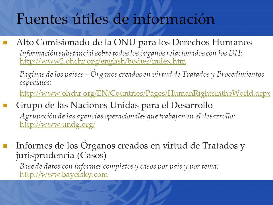Fuentes útiles de información Alto Comisionado de la ONU para los Derechos Humanos Información substancial sobre todos los órganos relacionados con los DH: http://www2.ohchr.org/english/bodies/index.htm http://www2.ohchr.org/english/bodies/index.htm Páginas de los países – Órganos creados en virtud de Tratados y Procedimientos especiales: http://www.ohchr.org/EN/Countries/Pages/HumanRightsintheWorld.aspx http://www.ohchr.org/EN/Countries/Pages/HumanRightsintheWorld.aspx Grupo de las Naciones Unidas para el Desarrollo Agrupación de las agencias operacionales que trabajan en el desarrollo: http://www.undg.org/ http://www.undg.org/ Informes de los Órganos creados en virtud de Tratados y jurisprudencia (Casos) Base de datos con informes completos y casos por país y por tema: http://www.bayefsky.com http://www.bayefsky.com