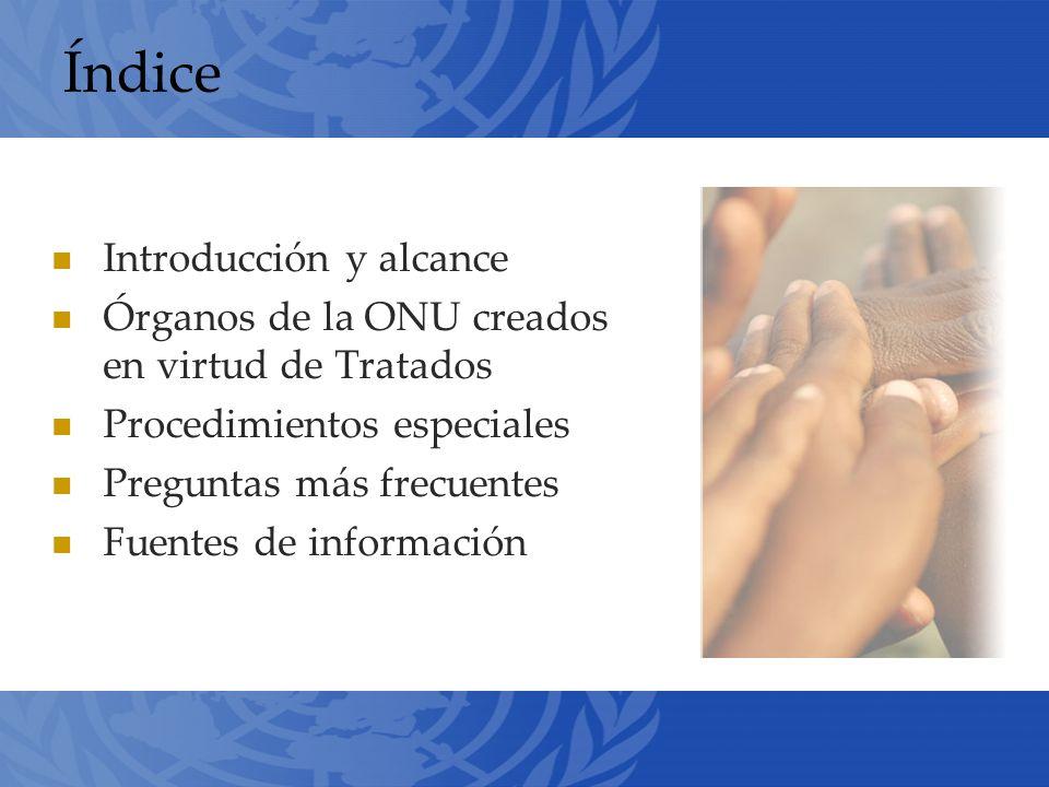 Índice Introducción y alcance Órganos de la ONU creados en virtud de Tratados Procedimientos especiales Preguntas más frecuentes Fuentes de información