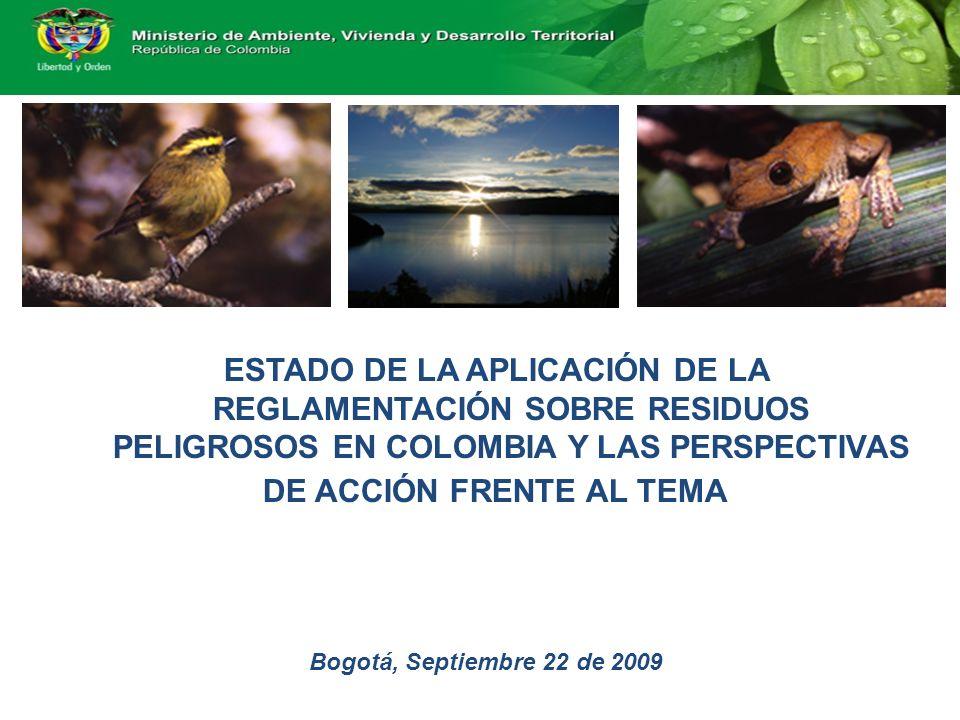 ESTADO DE LA APLICACIÓN DE LA REGLAMENTACIÓN SOBRE RESIDUOS PELIGROSOS EN COLOMBIA Y LAS PERSPECTIVAS DE ACCIÓN FRENTE AL TEMA Bogotá, Septiembre 22 de 2009