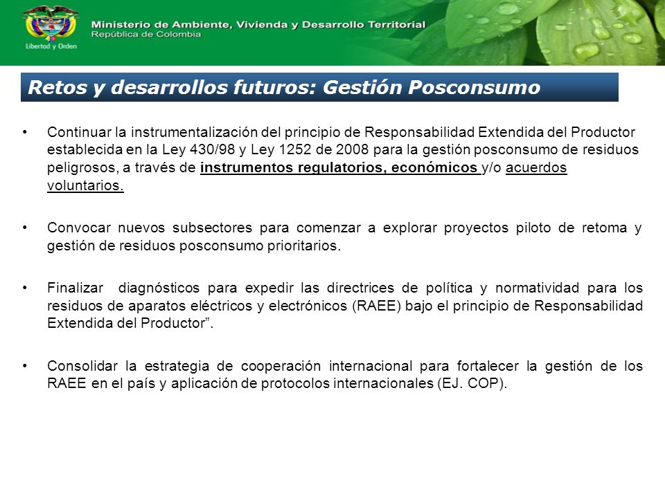 Retos y desarrollos futuros: Gestión Posconsumo Continuar la instrumentalización del principio de Responsabilidad Extendida del Productor establecida en la Ley 430/98 y Ley 1252 de 2008 para la gestión posconsumo de residuos peligrosos, a través de instrumentos regulatorios, económicos y/o acuerdos voluntarios.