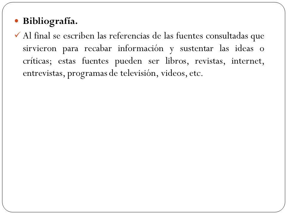 Bibliografía. Al final se escriben las referencias de las fuentes consultadas que sirvieron para recabar información y sustentar las ideas o críticas;