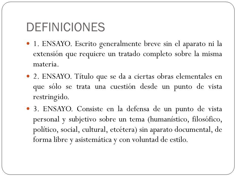 DEFINICIONES 1. ENSAYO. Escrito generalmente breve sin el aparato ni la extensión que requiere un tratado completo sobre la misma materia. 2. ENSAYO.