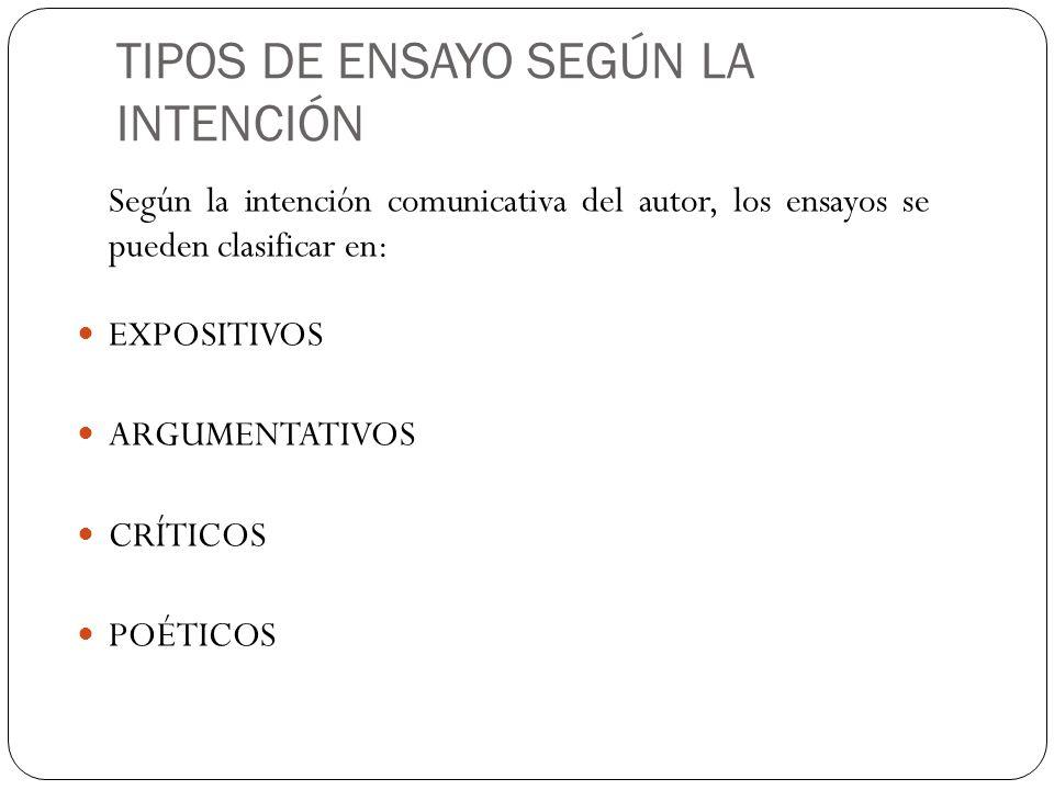TIPOS DE ENSAYO SEGÚN LA INTENCIÓN Según la intención comunicativa del autor, los ensayos se pueden clasificar en: EXPOSITIVOS ARGUMENTATIVOS CRÍTICOS