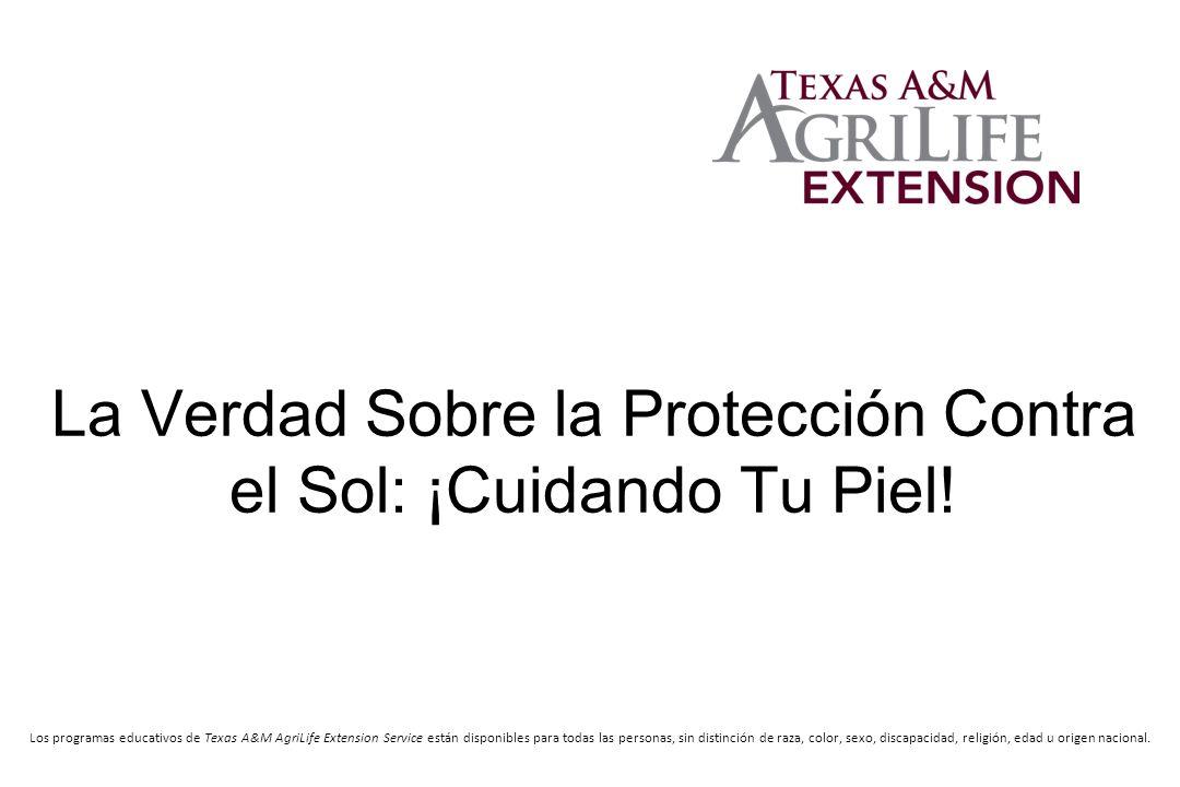 La Verdad Sobre la Protección Contra el Sol: ¡Cuidando Tu Piel! Los programas educativos de Texas A&M AgriLife Extension Service están disponibles par