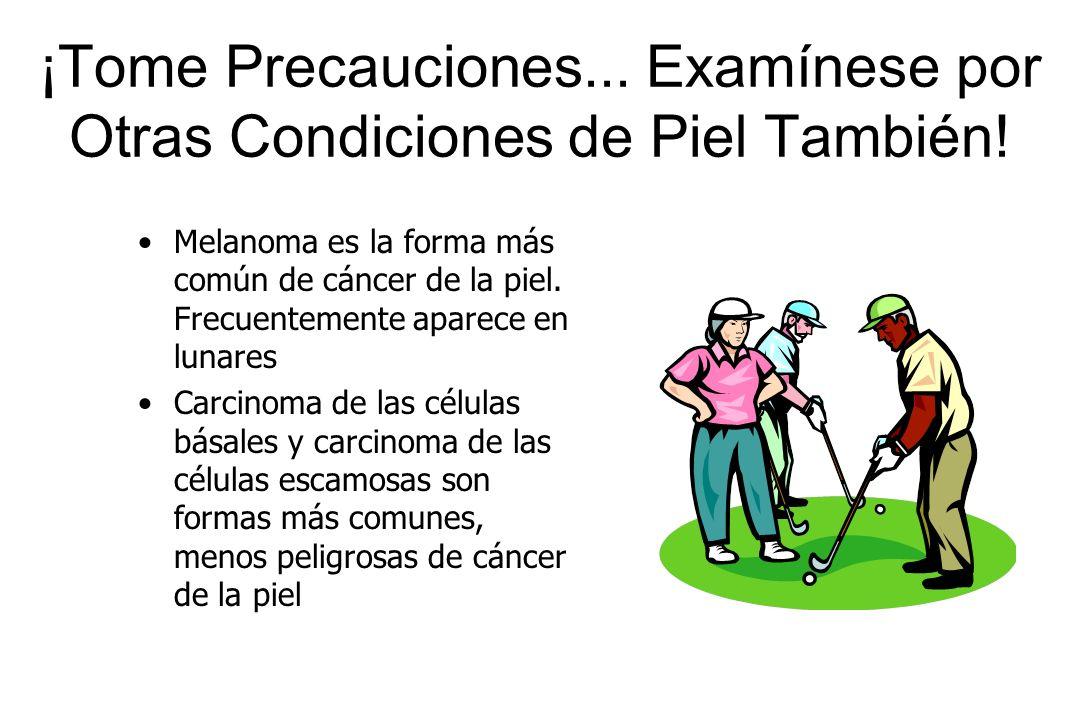 ¡Tome Precauciones... Examínese por Otras Condiciones de Piel También! Melanoma es la forma más común de cáncer de la piel. Frecuentemente aparece en