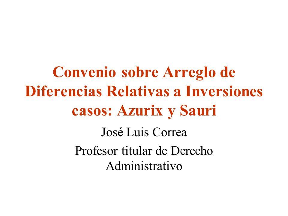 Convenio sobre Arreglo de Diferencias Relativas a Inversiones casos: Azurix y Sauri José Luis Correa Profesor titular de Derecho Administrativo