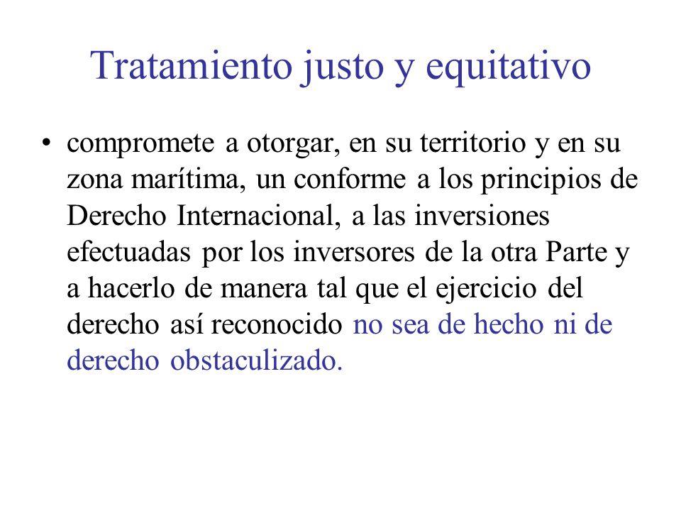 Tratamiento justo y equitativo compromete a otorgar, en su territorio y en su zona marítima, un conforme a los principios de Derecho Internacional, a las inversiones efectuadas por los inversores de la otra Parte y a hacerlo de manera tal que el ejercicio del derecho así reconocido no sea de hecho ni de derecho obstaculizado.