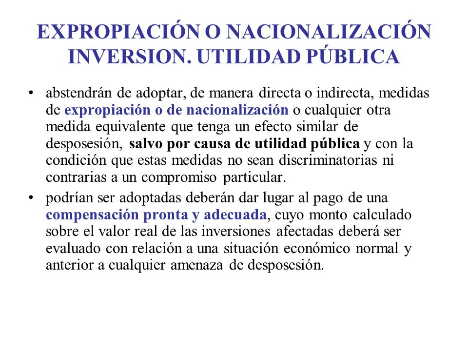 EXPROPIACIÓN O NACIONALIZACIÓN INVERSION. UTILIDAD PÚBLICA abstendrán de adoptar, de manera directa o indirecta, medidas de expropiación o de nacional