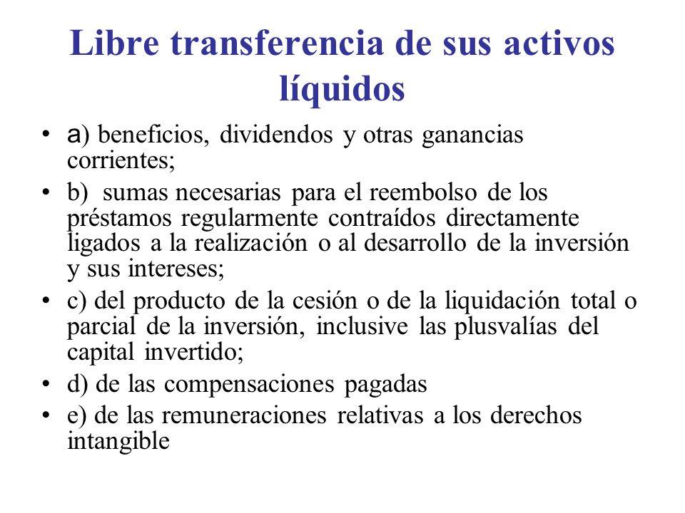 Libre transferencia de sus activos líquidos a ) beneficios, dividendos y otras ganancias corrientes; b) sumas necesarias para el reembolso de los prés