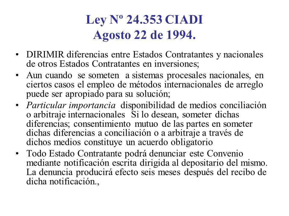 Ley Nº 24.353 CIADI Agosto 22 de 1994. DIRIMIR diferencias entre Estados Contratantes y nacionales de otros Estados Contratantes en inversiones; Aun c