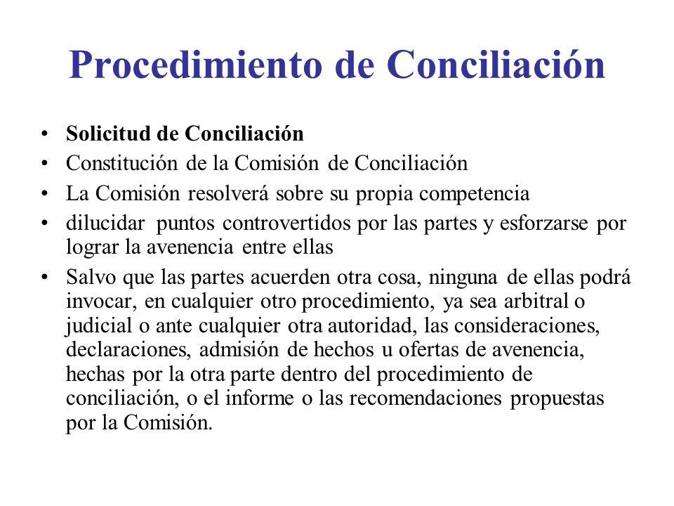 Procedimiento de Conciliación Solicitud de Conciliación Constitución de la Comisión de Conciliación La Comisión resolverá sobre su propia competencia dilucidar puntos controvertidos por las partes y esforzarse por lograr la avenencia entre ellas Salvo que las partes acuerden otra cosa, ninguna de ellas podrá invocar, en cualquier otro procedimiento, ya sea arbitral o judicial o ante cualquier otra autoridad, las consideraciones, declaraciones, admisión de hechos u ofertas de avenencia, hechas por la otra parte dentro del procedimiento de conciliación, o el informe o las recomendaciones propuestas por la Comisión.