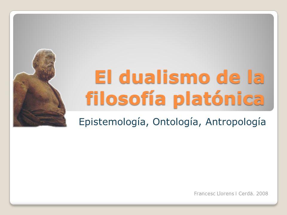 El dualismo de la filosofía platónica Epistemología, Ontología, Antropología Francesc Llorens i Cerdà. 2008