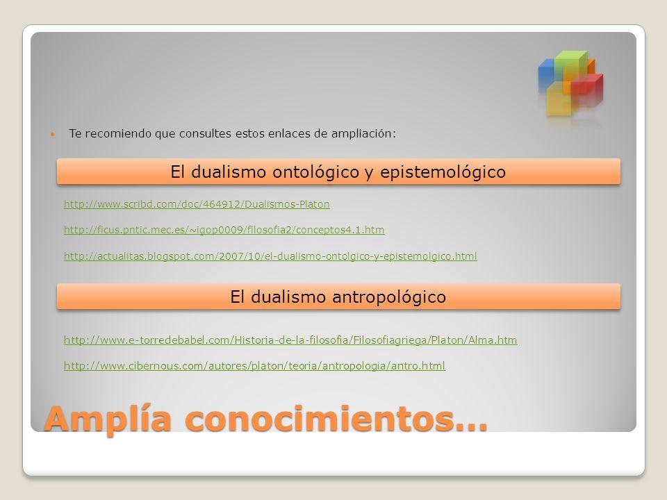 Amplía conocimientos… Te recomiendo que consultes estos enlaces de ampliación: http://www.scribd.com/doc/464912/Dualismos-Platon http://ficus.pntic.me