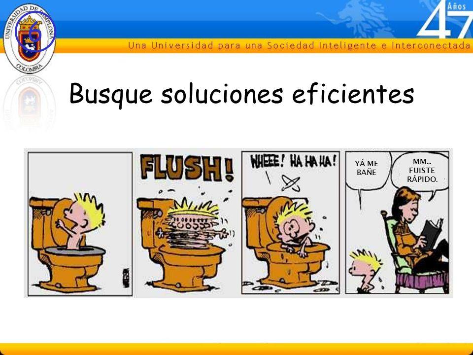 6 Busque soluciones eficientes YÁ ME BAÑE MM... FUISTE RÁPIDO.