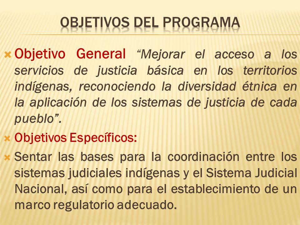 Objetivo General Mejorar el acceso a los servicios de justicia básica en los territorios indígenas, reconociendo la diversidad étnica en la aplicación de los sistemas de justicia de cada pueblo.