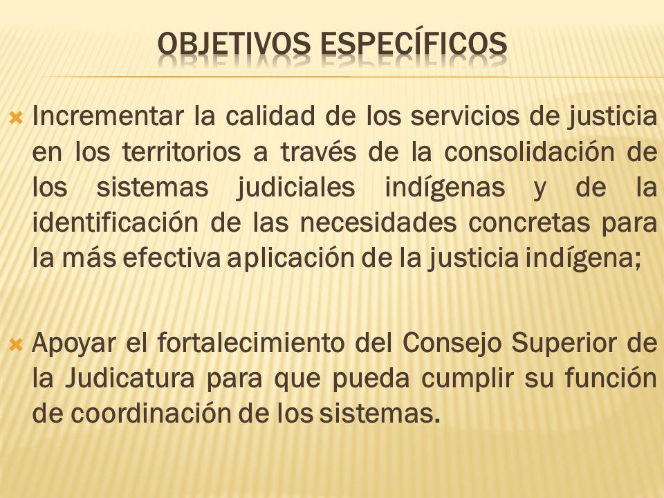 Incrementar la calidad de los servicios de justicia en los territorios a través de la consolidación de los sistemas judiciales indígenas y de la identificación de las necesidades concretas para la más efectiva aplicación de la justicia indígena; Apoyar el fortalecimiento del Consejo Superior de la Judicatura para que pueda cumplir su función de coordinación de los sistemas.
