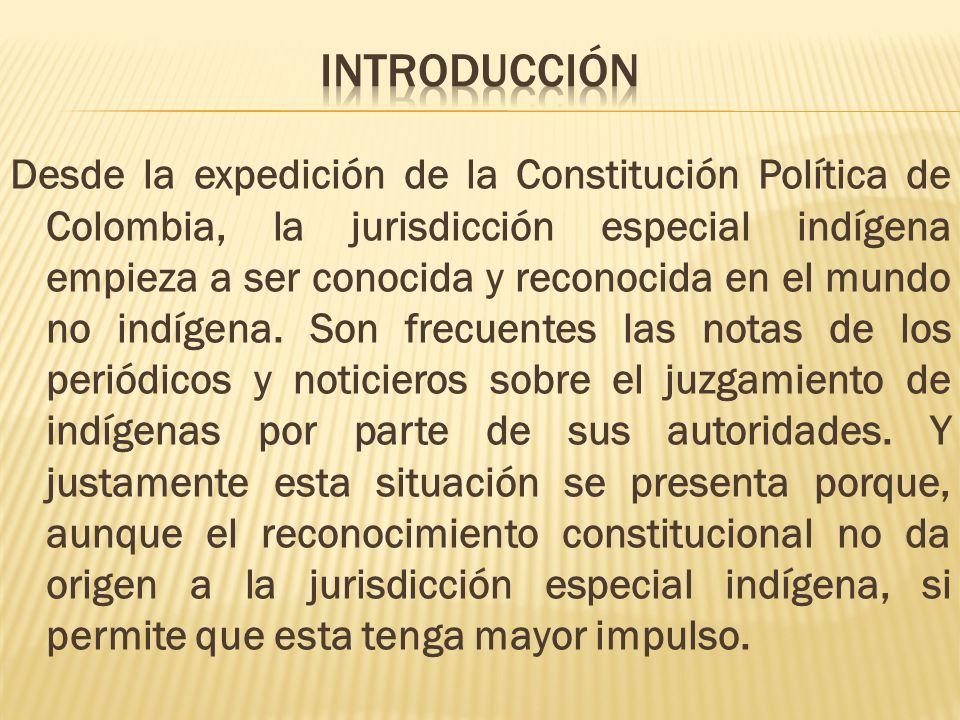 Desde la expedición de la Constitución Política de Colombia, la jurisdicción especial indígena empieza a ser conocida y reconocida en el mundo no indí