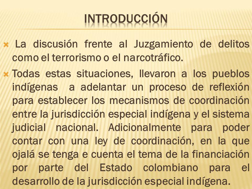 La discusión frente al Juzgamiento de delitos como el terrorismo o el narcotráfico. Todas estas situaciones, llevaron a los pueblos indígenas a adelan