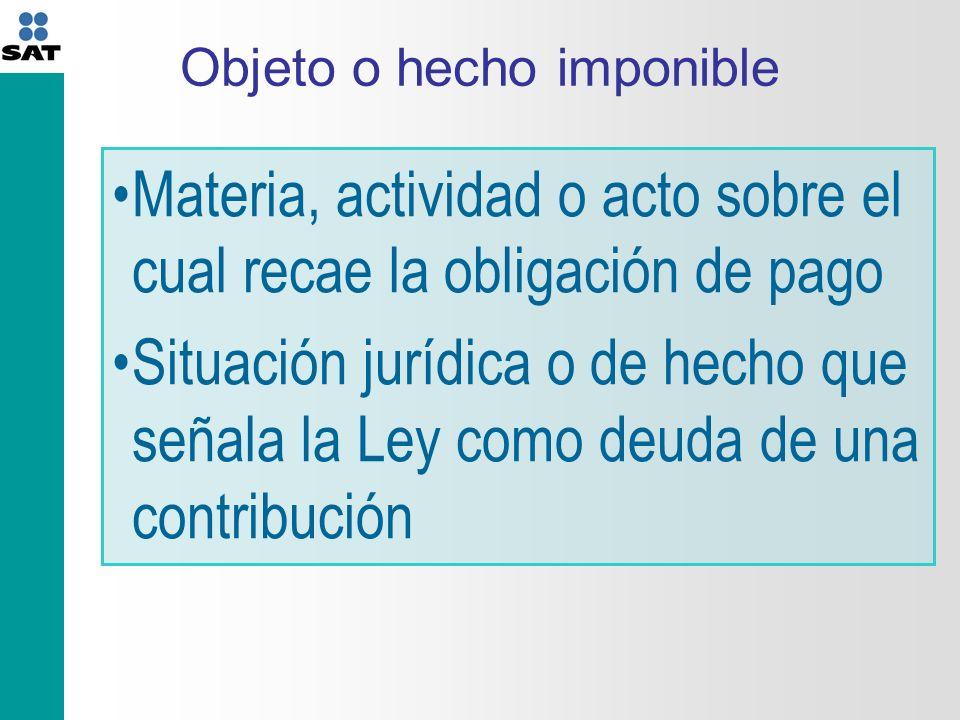Objeto o hecho imponible Materia, actividad o acto sobre el cual recae la obligación de pago Situación jurídica o de hecho que señala la Ley como deuda de una contribución