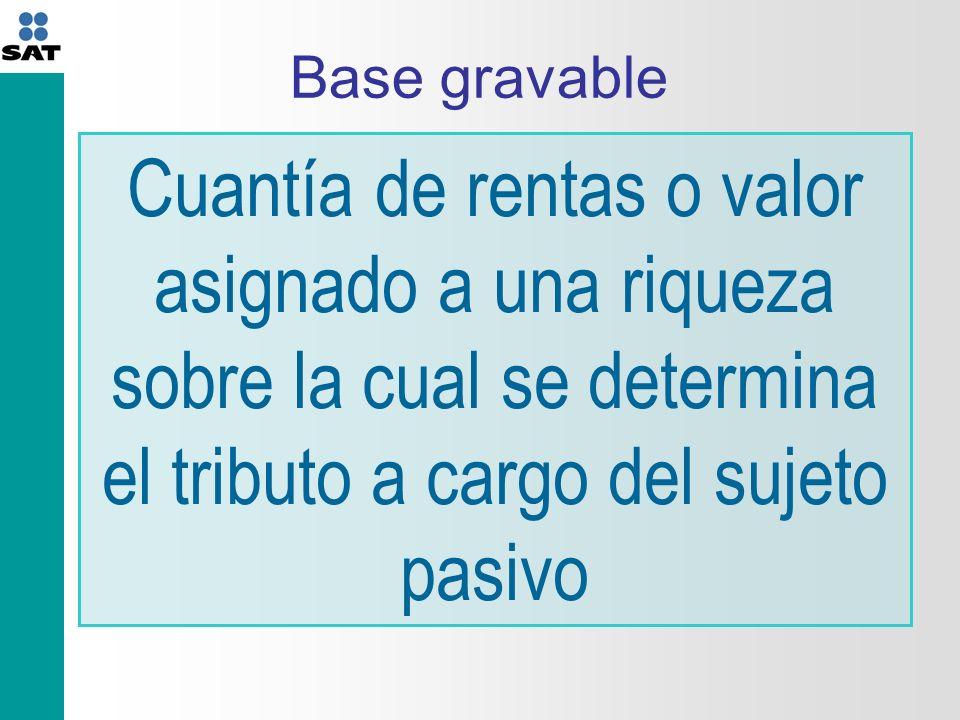 Base gravable Cuantía de rentas o valor asignado a una riqueza sobre la cual se determina el tributo a cargo del sujeto pasivo
