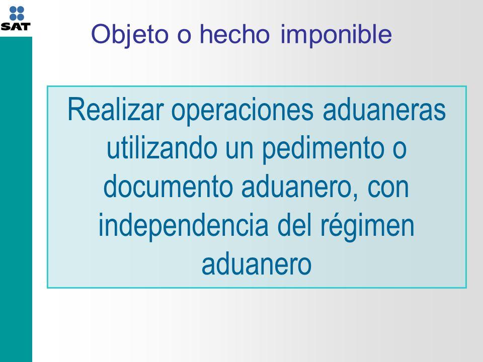 Objeto o hecho imponible Realizar operaciones aduaneras utilizando un pedimento o documento aduanero, con independencia del régimen aduanero