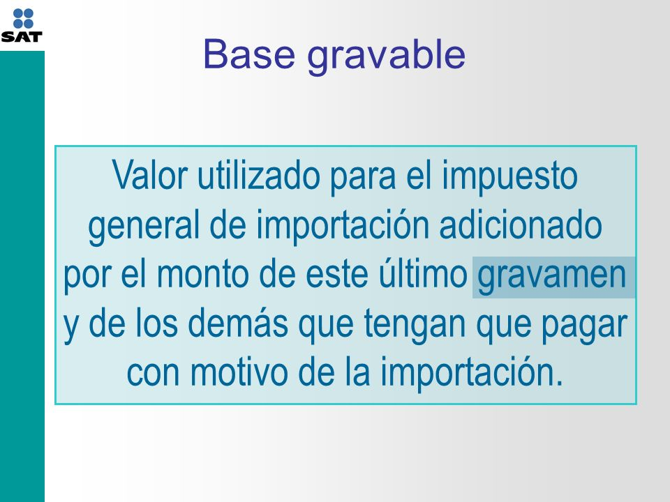 Base gravable Valor utilizado para el impuesto general de importación adicionado por el monto de este último gravamen y de los demás que tengan que pagar con motivo de la importación.