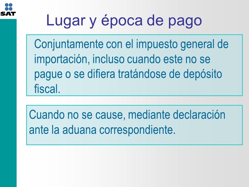 Lugar y época de pago Conjuntamente con el impuesto general de importación, incluso cuando este no se pague o se difiera tratándose de depósito fiscal.