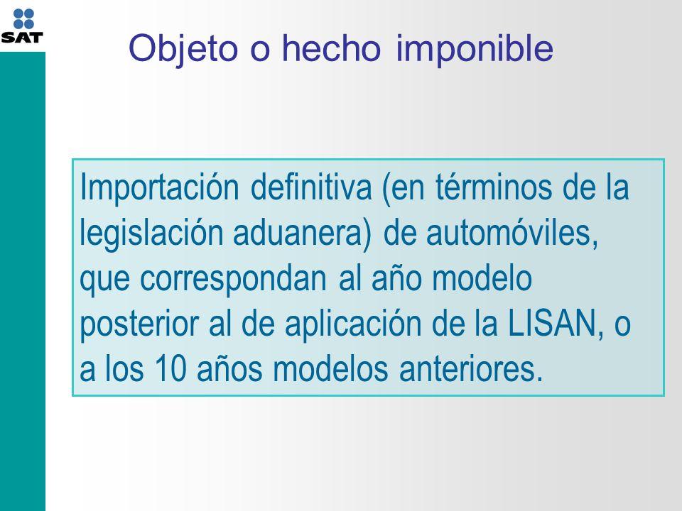 Objeto o hecho imponible Importación definitiva (en términos de la legislación aduanera) de automóviles, que correspondan al año modelo posterior al de aplicación de la LISAN, o a los 10 años modelos anteriores.