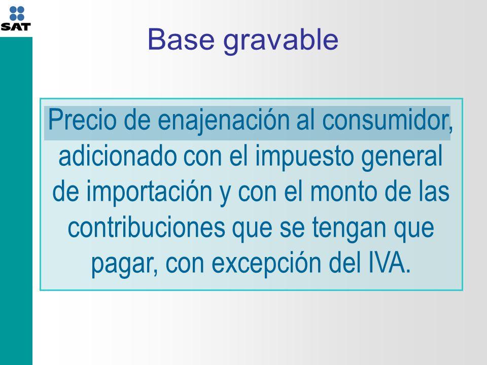 Base gravable Precio de enajenación al consumidor, adicionado con el impuesto general de importación y con el monto de las contribuciones que se tengan que pagar, con excepción del IVA.