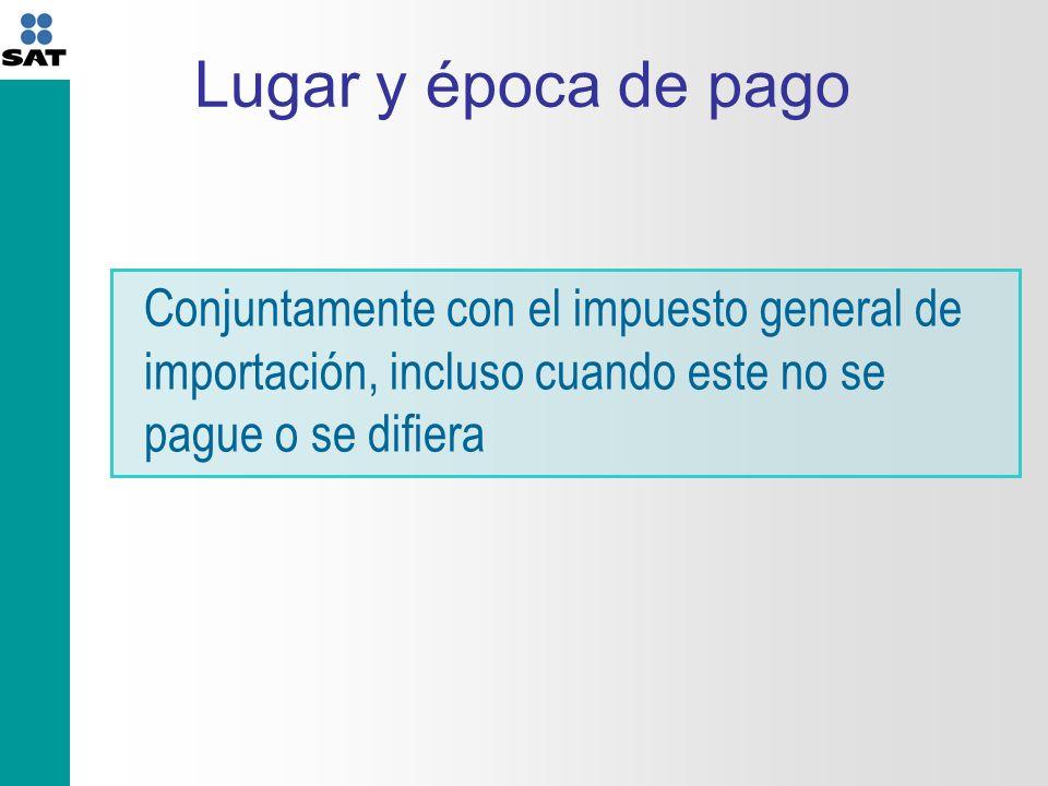 Lugar y época de pago Conjuntamente con el impuesto general de importación, incluso cuando este no se pague o se difiera