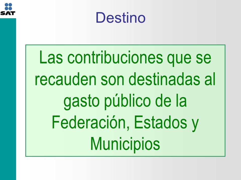 Destino Las contribuciones que se recauden son destinadas al gasto público de la Federación, Estados y Municipios
