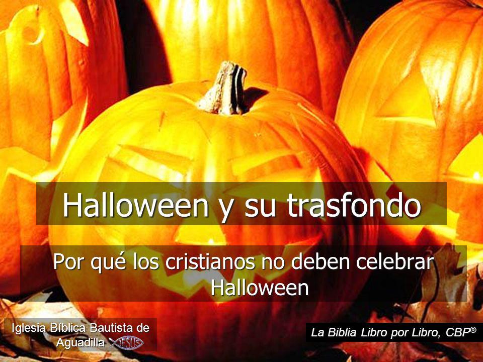 Por qué los cristianos no deben celebrar Halloween Iglesia Bíblica Bautista de Aguadilla La Biblia Libro por Libro, CBP ® Halloween y su trasfondo