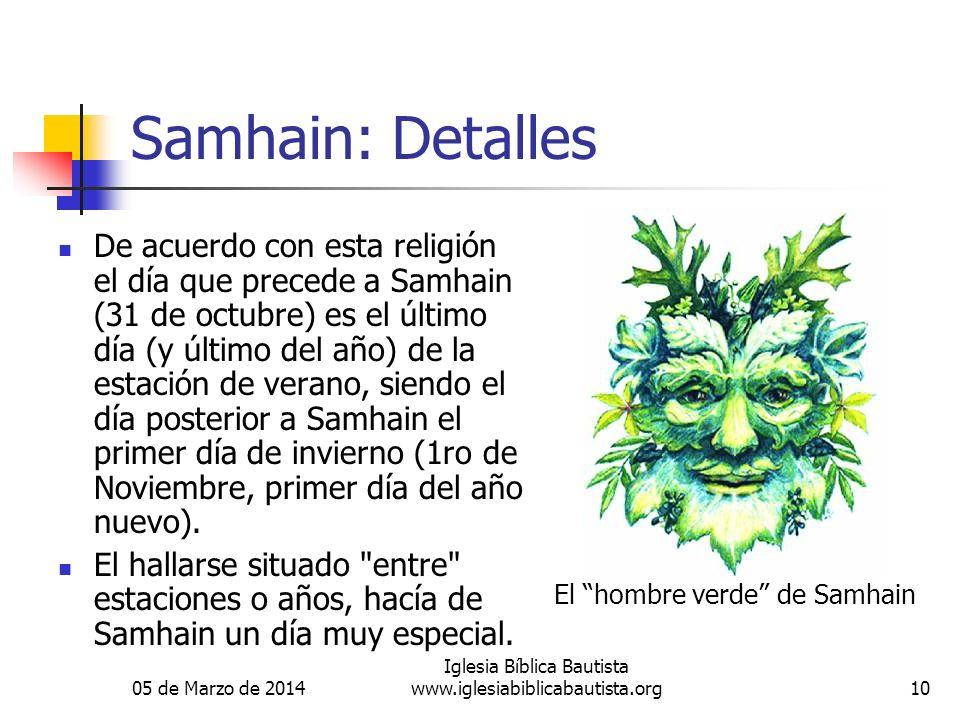 05 de Marzo de 2014 Iglesia Bíblica Bautista www.iglesiabiblicabautista.org10 Samhain: Detalles De acuerdo con esta religión el día que precede a Samhain (31 de octubre) es el último día (y último del año) de la estación de verano, siendo el día posterior a Samhain el primer día de invierno (1ro de Noviembre, primer día del año nuevo).