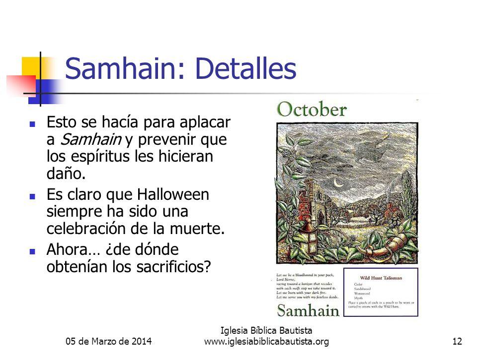 05 de Marzo de 2014 Iglesia Bíblica Bautista www.iglesiabiblicabautista.org12 Samhain: Detalles Esto se hacía para aplacar a Samhain y prevenir que los espíritus les hicieran daño.